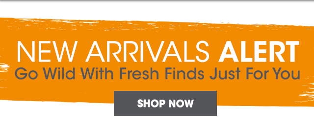 New Arrivals Alert - Go Wild With Fresh Finds Just For You - Shop Now
