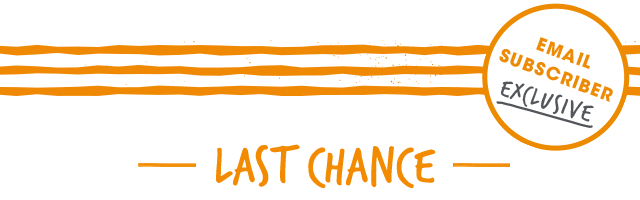 Email Subscriber Exclusive - Last Chance -