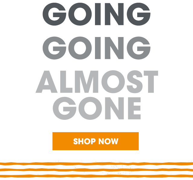 Going...Going...Almost Gone - Shop Now!