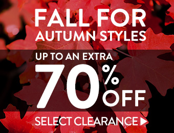 Fall for Autumn Styles Take up to an extra 70% off select items now>