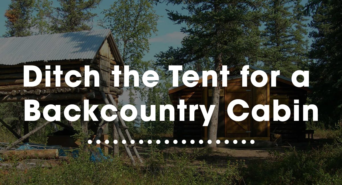 5 Reasons to Ditch the Tent for a Backcountry Cabin